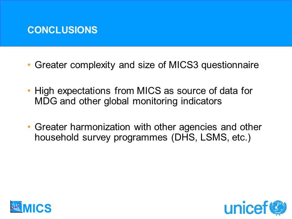 CONCLUSIONS Greater complexity and size of MICS3 questionnaire High expectations from MICS as source of data for MDG and other global monitoring indicators Greater harmonization with other agencies and other household survey programmes (DHS, LSMS, etc.)