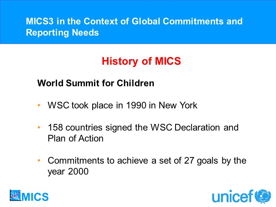 History of MICS World Summit for Children WSC took place in 1990 in New York 158 countries signed the WSC Declaration and Plan of Action Commitments to achieve a set of 27 goals by the year 2000 MICS3 in the Context of Global Commitments and Reporting Needs