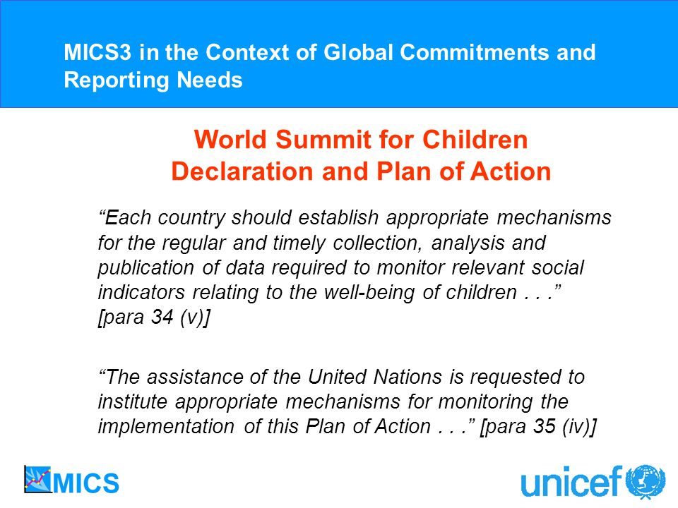 World Summit for Children Declaration and Plan of Action Each country should establish appropriate mechanisms for the regular and timely collection, analysis and publication of data required to monitor relevant social indicators relating to the well-being of children...