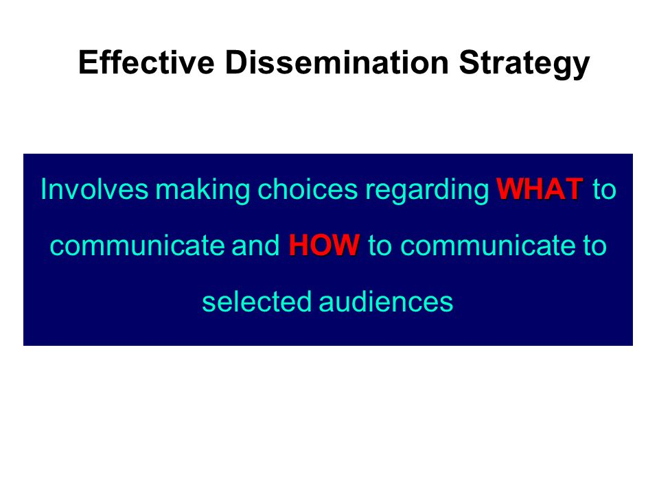 WHAT HOW Involves making choices regarding WHAT to communicate and HOW to communicate to selected audiences Effective Dissemination Strategy