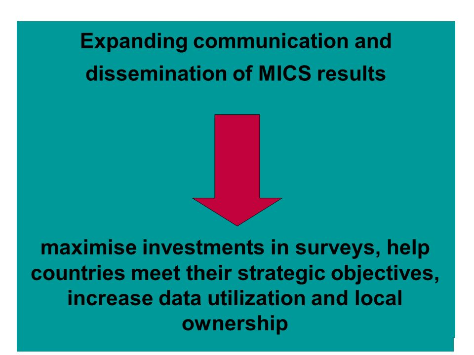 Expanding communication and dissemination of MICS results maximise investments in surveys, help countries meet their strategic objectives, increase data utilization and local ownership