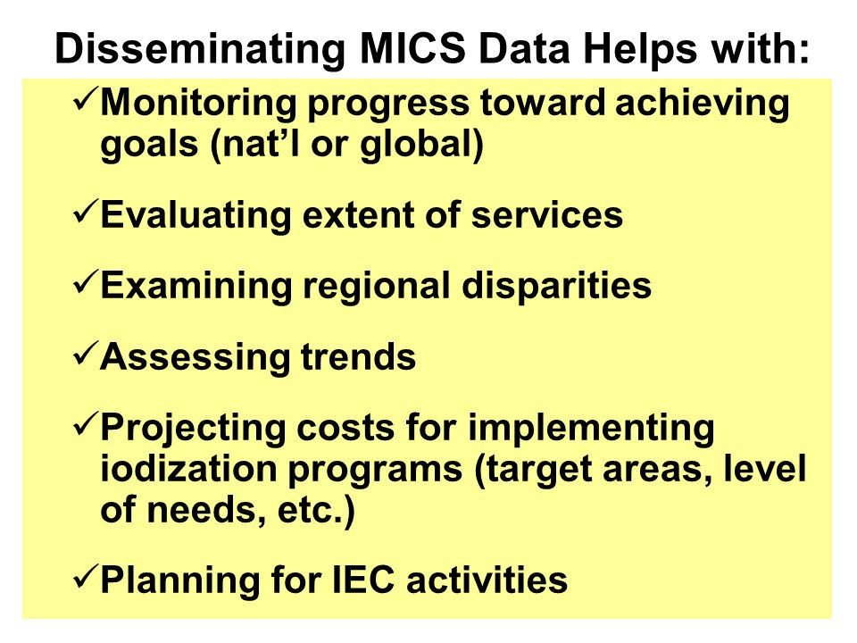 Monitoring progress toward achieving goals (natl or global) Evaluating extent of services Examining regional disparities Assessing trends Projecting costs for implementing iodization programs (target areas, level of needs, etc.) Planning for IEC activities Disseminating MICS Data Helps with: