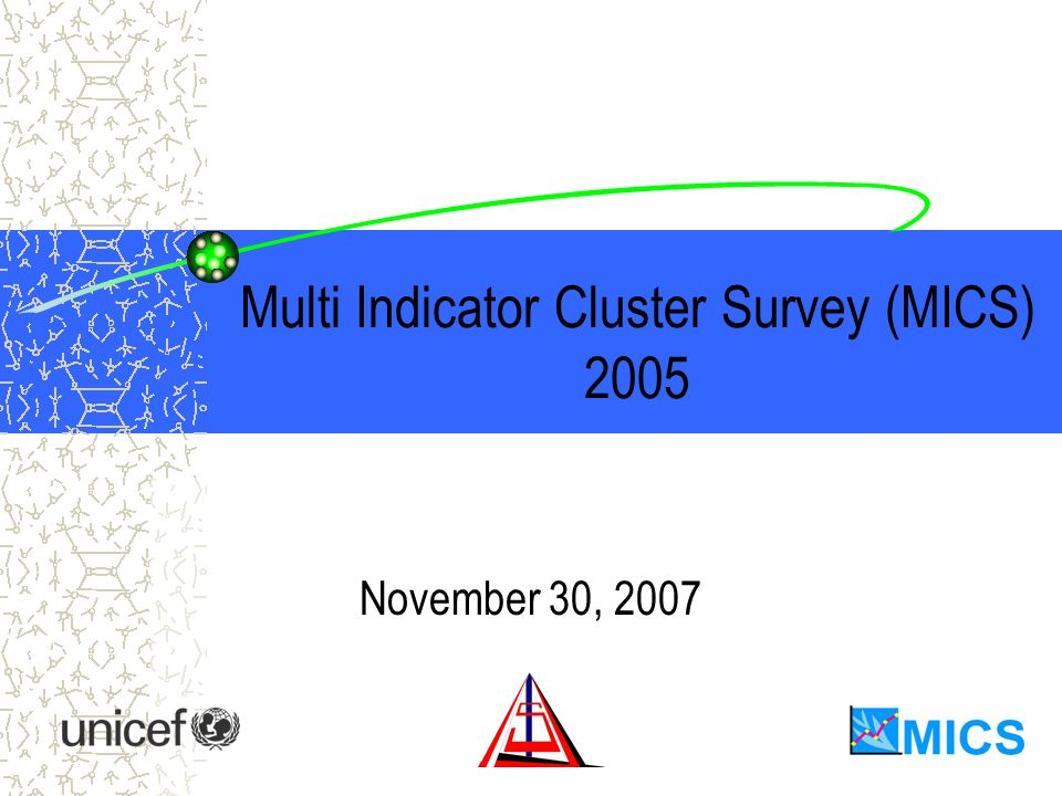 Multi Indicator Cluster Survey (MICS) 2005 November 30, 2007