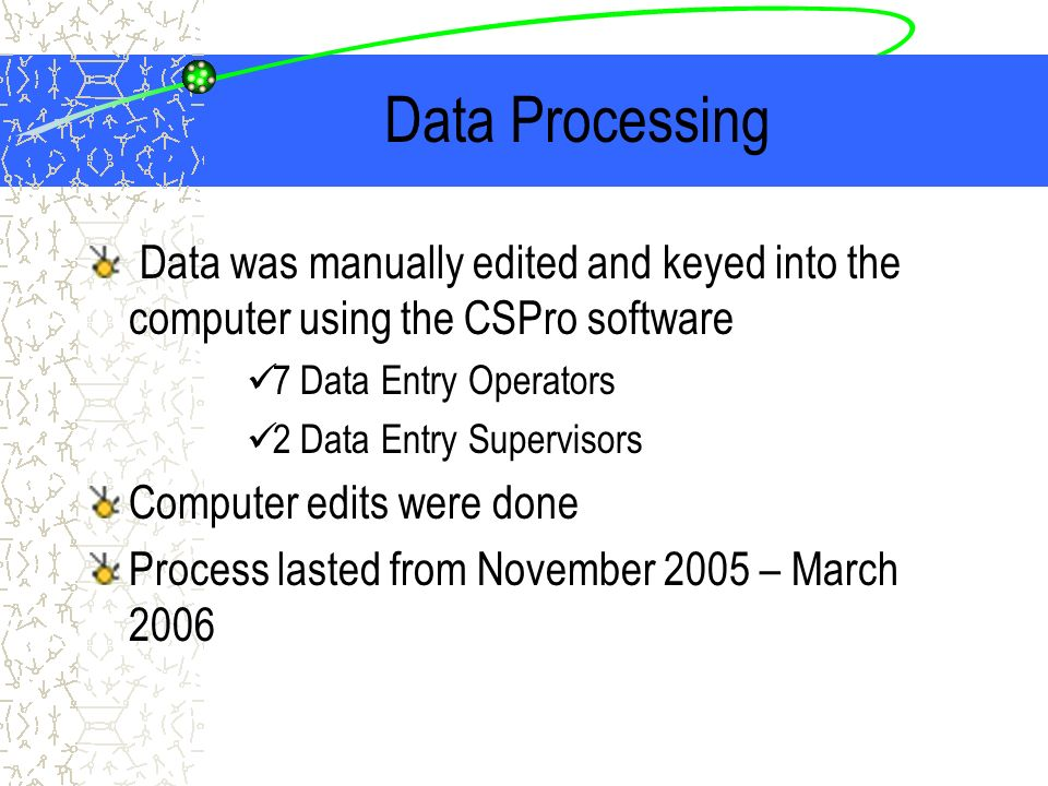 Data Processing Data was manually edited and keyed into the computer using the CSPro software 7 Data Entry Operators 2 Data Entry Supervisors Computer edits were done Process lasted from November 2005 – March 2006