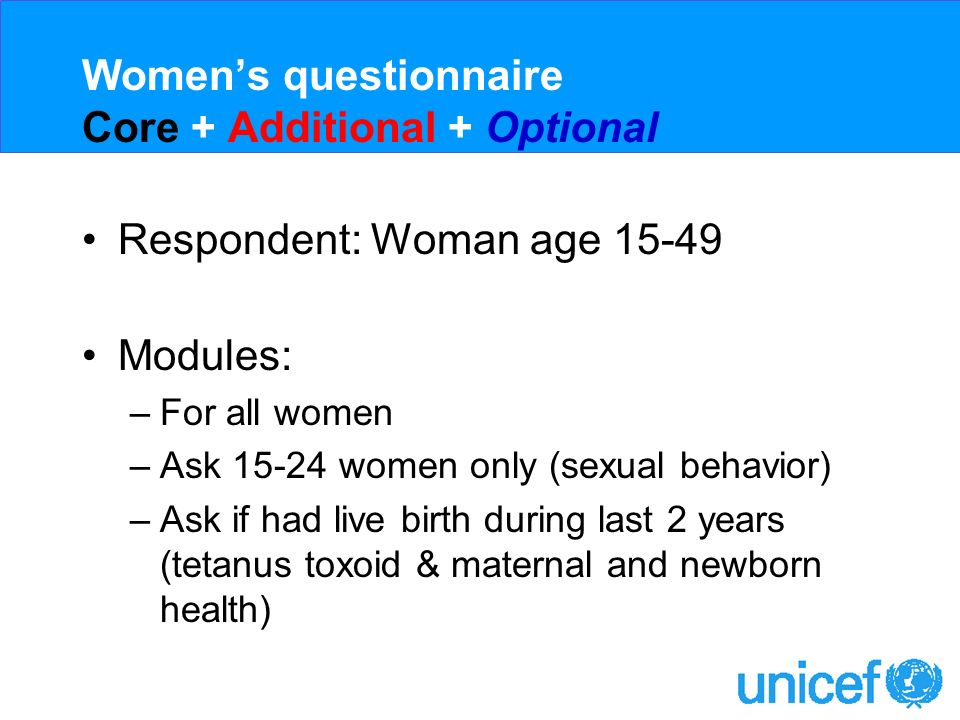 Womens questionnaire Core + Additional + Optional Respondent: Woman age 15-49 Modules: –For all women –Ask 15-24 women only (sexual behavior) –Ask if had live birth during last 2 years (tetanus toxoid & maternal and newborn health)