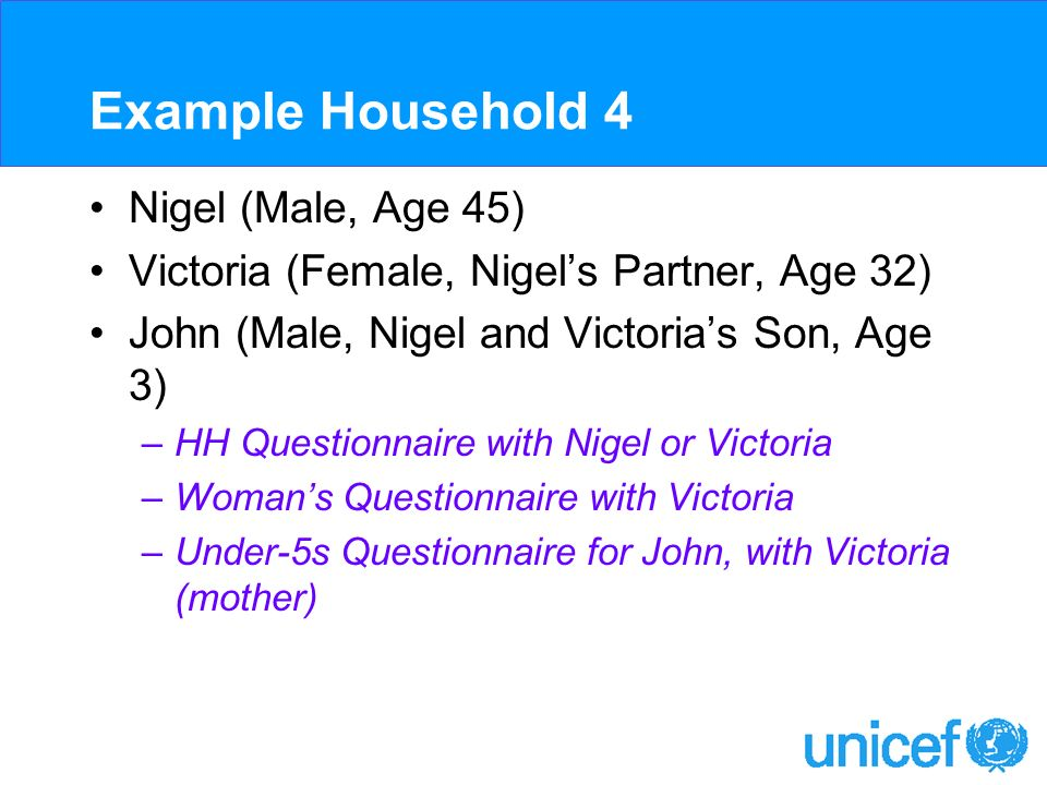 Example Household 4 Nigel (Male, Age 45) Victoria (Female, Nigels Partner, Age 32) John (Male, Nigel and Victorias Son, Age 3) –HH Questionnaire with Nigel or Victoria –Womans Questionnaire with Victoria –Under-5s Questionnaire for John, with Victoria (mother)