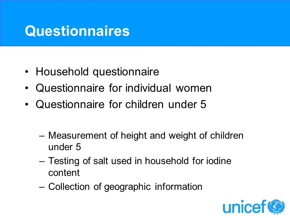 Questionnaires Household questionnaire Questionnaire for individual women Questionnaire for children under 5 –Measurement of height and weight of children under 5 –Testing of salt used in household for iodine content –Collection of geographic information