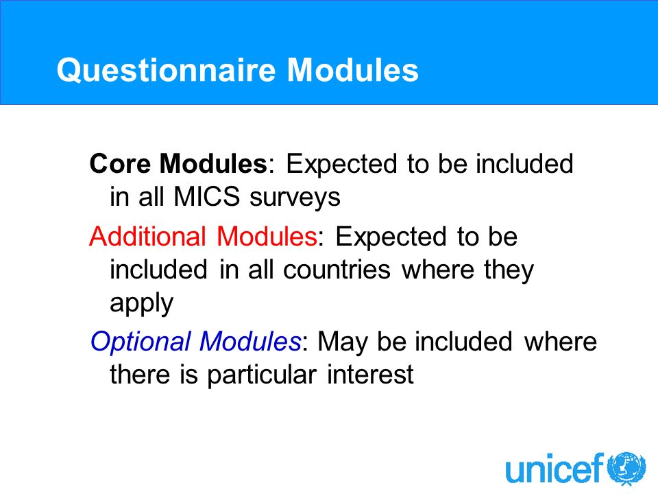 Questionnaire Modules Core Modules: Expected to be included in all MICS surveys Additional Modules: Expected to be included in all countries where they apply Optional Modules: May be included where there is particular interest