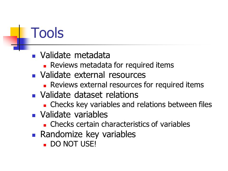 Tools Validate metadata Reviews metadata for required items Validate external resources Reviews external resources for required items Validate dataset relations Checks key variables and relations between files Validate variables Checks certain characteristics of variables Randomize key variables DO NOT USE!