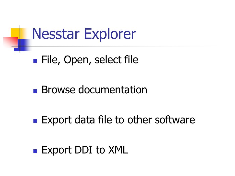 Nesstar Explorer File, Open, select file Browse documentation Export data file to other software Export DDI to XML