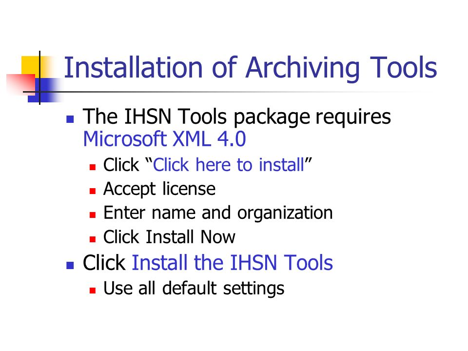 Installation of Archiving Tools The IHSN Tools package requires Microsoft XML 4.0 Click Click here to install Accept license Enter name and organization Click Install Now Click Install the IHSN Tools Use all default settings