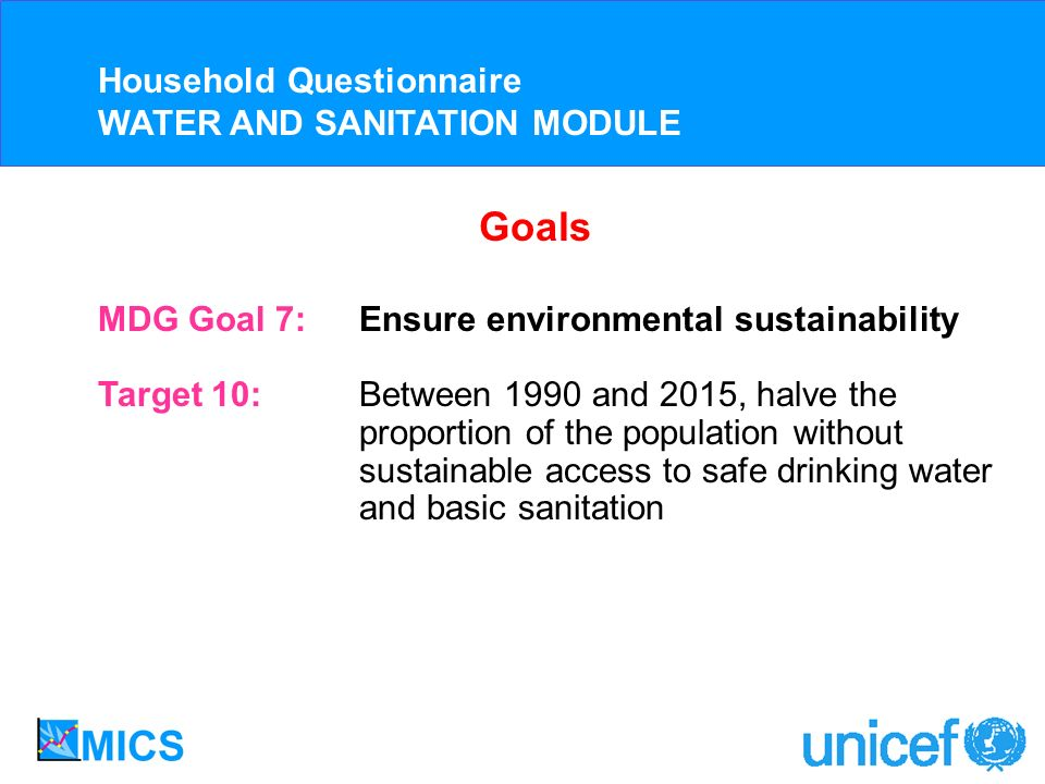 MDG Goal 7: Ensure environmental sustainability Target 10: Between 1990 and 2015, halve the proportion of the population without sustainable access to safe drinking water and basic sanitation Household Questionnaire WATER AND SANITATION MODULE Goals