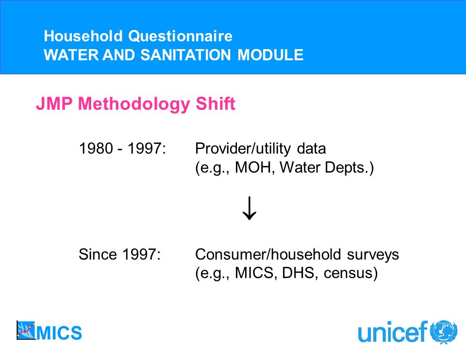 JMP Methodology Shift 1980 - 1997:Provider/utility data (e.g., MOH, Water Depts.) Since 1997:Consumer/household surveys (e.g., MICS, DHS, census) Household Questionnaire WATER AND SANITATION MODULE