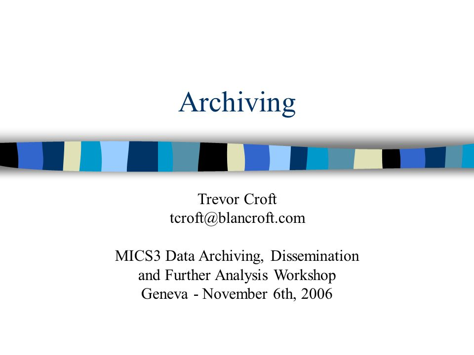 Archiving Trevor Croft tcroft@blancroft.com MICS3 Data Archiving, Dissemination and Further Analysis Workshop Geneva - November 6th, 2006