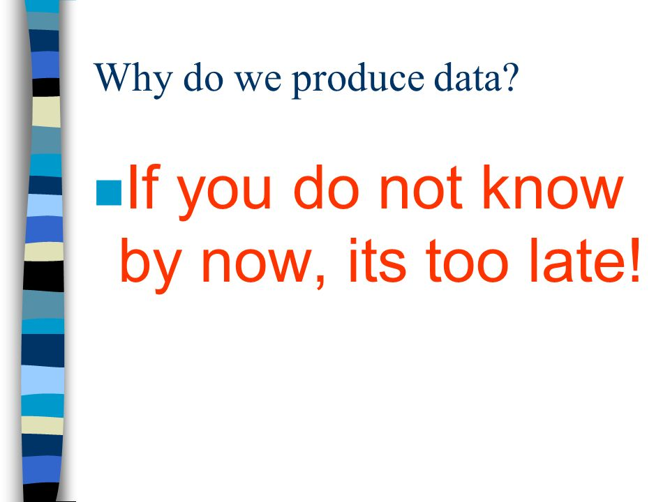 Why do we produce data n If you do not know by now, its too late!