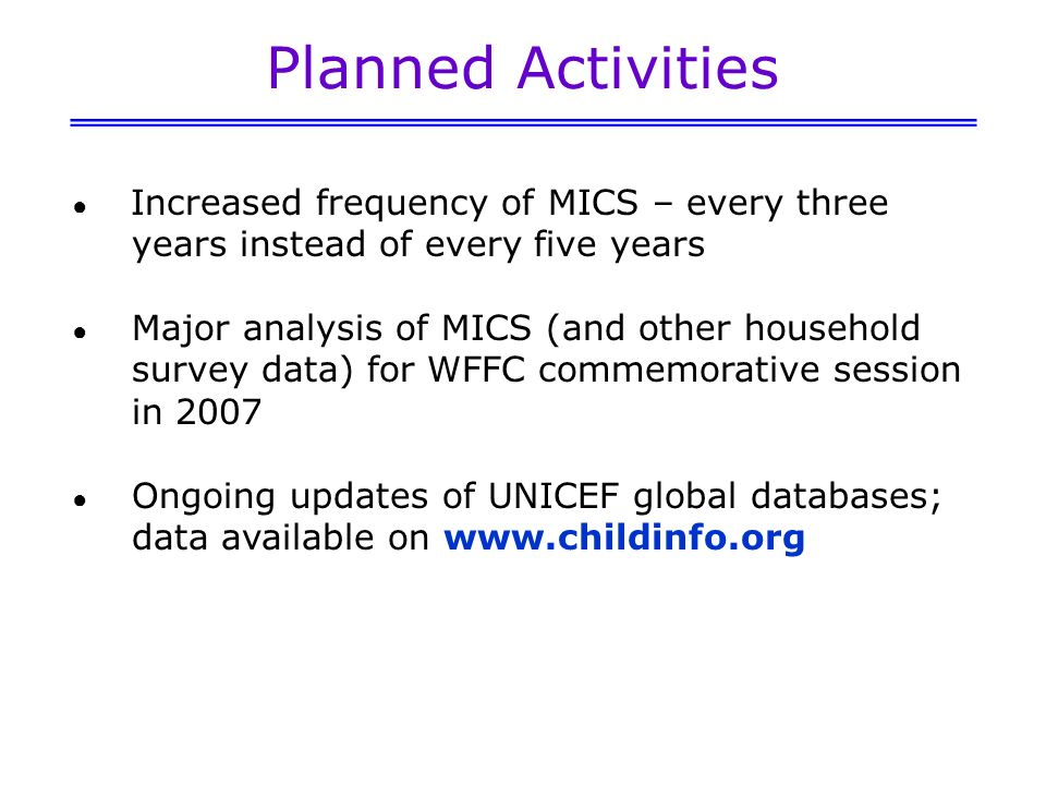 Planned Activities Increased frequency of MICS – every three years instead of every five years Major analysis of MICS (and other household survey data) for WFFC commemorative session in 2007 Ongoing updates of UNICEF global databases; data available on