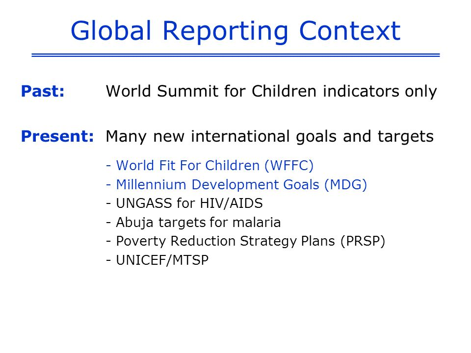Global Reporting Context Past:World Summit for Children indicators only Present: Many new international goals and targets - World Fit For Children (WFFC) - Millennium Development Goals (MDG) - UNGASS for HIV/AIDS - Abuja targets for malaria - Poverty Reduction Strategy Plans (PRSP) - UNICEF/MTSP