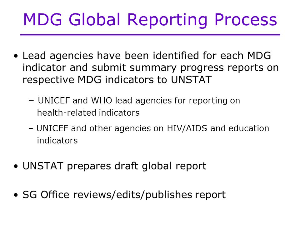 MDG Global Reporting Process Lead agencies have been identified for each MDG indicator and submit summary progress reports on respective MDG indicators to UNSTAT – UNICEF and WHO lead agencies for reporting on health-related indicators – UNICEF and other agencies on HIV/AIDS and education indicators UNSTAT prepares draft global report SG Office reviews/edits/publishes report