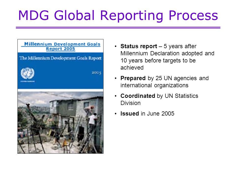MDG Global Reporting Process Status report – 5 years after Millennium Declaration adopted and 10 years before targets to be achieved Prepared by 25 UN agencies and international organizations Coordinated by UN Statistics Division Issued in June 2005