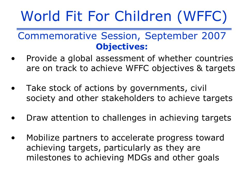 World Fit For Children (WFFC) Provide a global assessment of whether countries are on track to achieve WFFC objectives & targets Take stock of actions by governments, civil society and other stakeholders to achieve targets Draw attention to challenges in achieving targets Mobilize partners to accelerate progress toward achieving targets, particularly as they are milestones to achieving MDGs and other goals Commemorative Session, September 2007 Objectives: