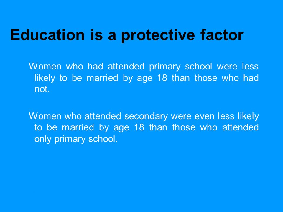 UNICEFEarly Marriage: A Statistical Exploration Education is a protective factor Women who had attended primary school were less likely to be married by age 18 than those who had not.
