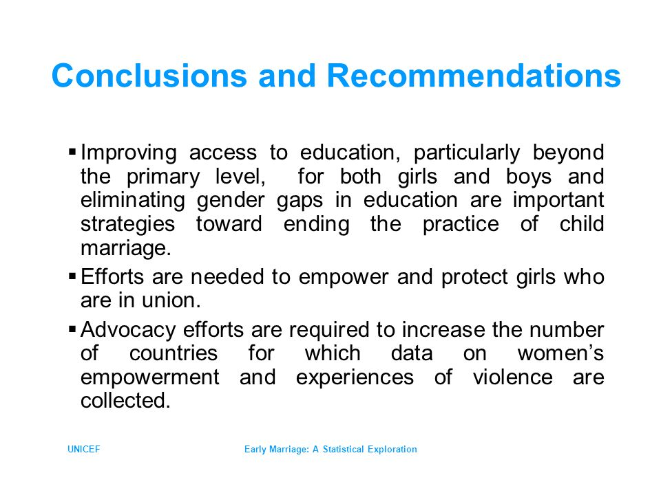 UNICEFEarly Marriage: A Statistical Exploration Conclusions and Recommendations Improving access to education, particularly beyond the primary level, for both girls and boys and eliminating gender gaps in education are important strategies toward ending the practice of child marriage.