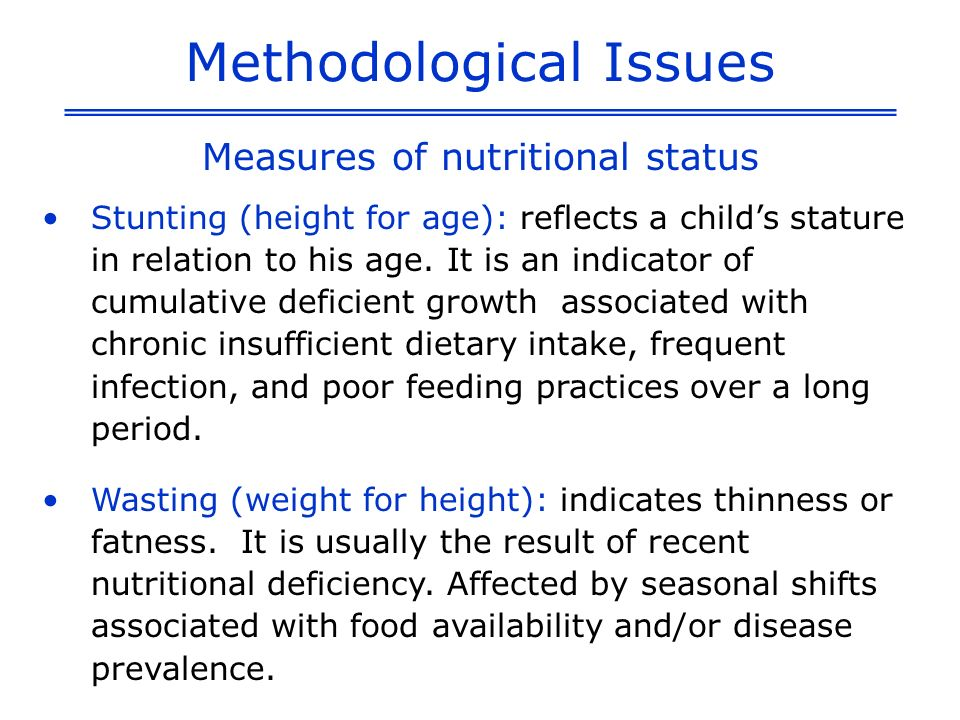 Methodological Issues Measures of nutritional status Underweight (weight for age): reflects a childs total body mass.