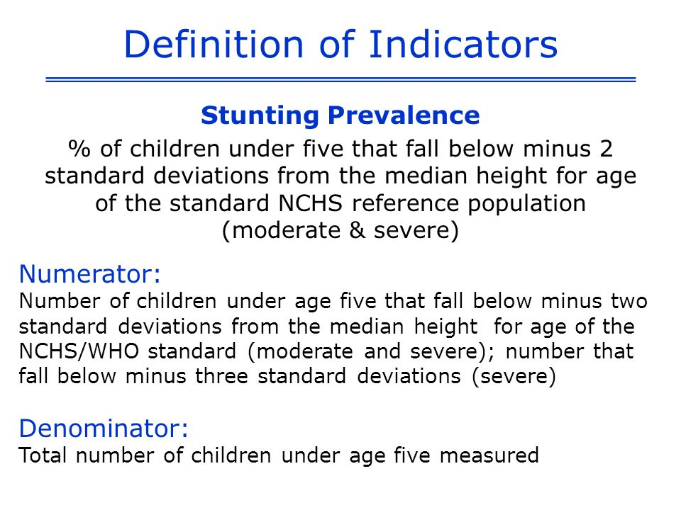 Definition of Indicators % of children under five that fall below minus 2 standard deviations from the median weight for age of the standard NCHS reference population (moderate & severe) Numerator: Number of children under age five that fall below minus two standard deviations from the median weight for age of the NCHS/WHO standard (moderate and severe); number that fall below minus three standard deviations (severe) Denominator: Total number of children under age five that were weighed Underweight Prevalence