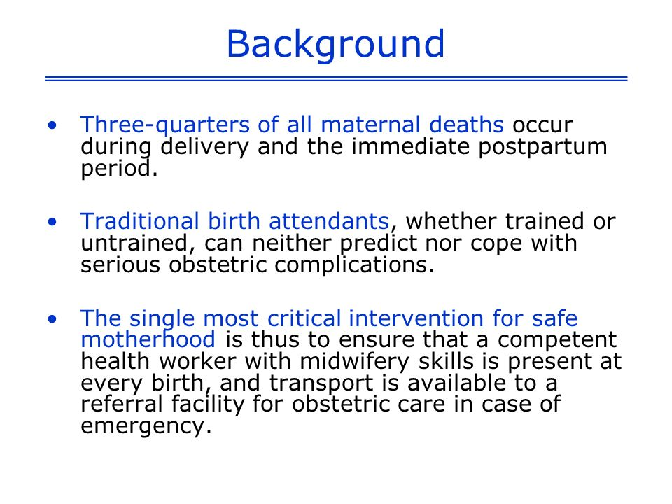 Background Three-quarters of all maternal deaths occur during delivery and the immediate postpartum period.