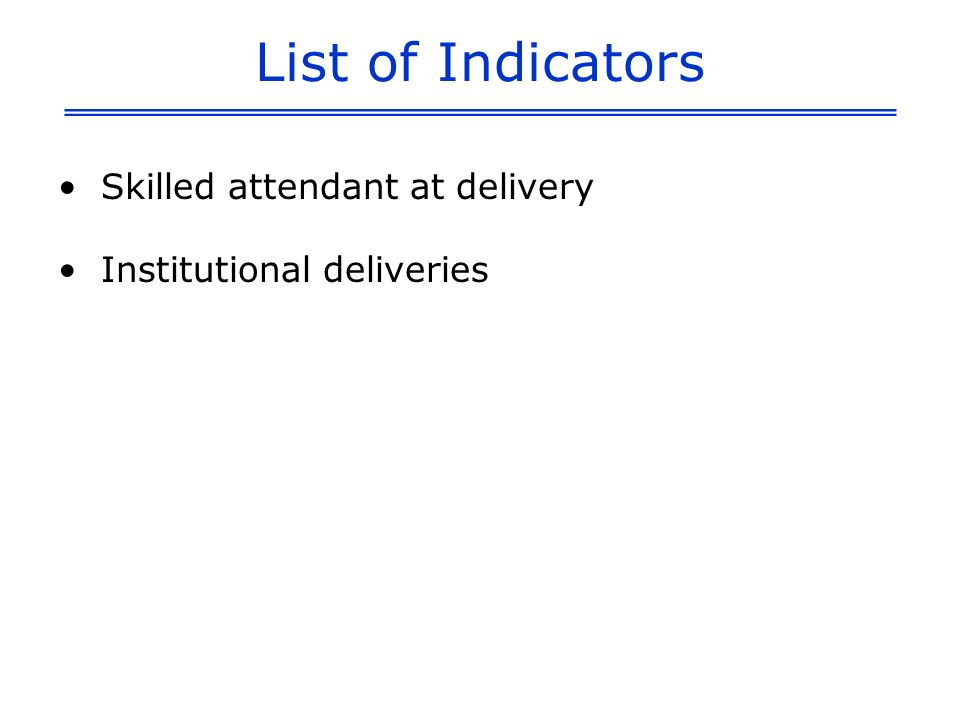 List of Indicators Skilled attendant at delivery Institutional deliveries
