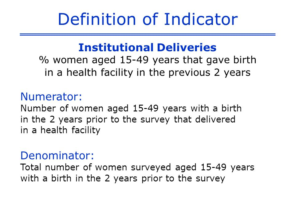 Definition of Indicator Institutional Deliveries % women aged 15-49 years that gave birth in a health facility in the previous 2 years Numerator: Number of women aged 15-49 years with a birth in the 2 years prior to the survey that delivered in a health facility Denominator: Total number of women surveyed aged 15-49 years with a birth in the 2 years prior to the survey