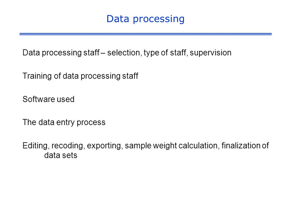 Data processing Data processing staff – selection, type of staff, supervision Training of data processing staff Software used The data entry process Editing, recoding, exporting, sample weight calculation, finalization of data sets