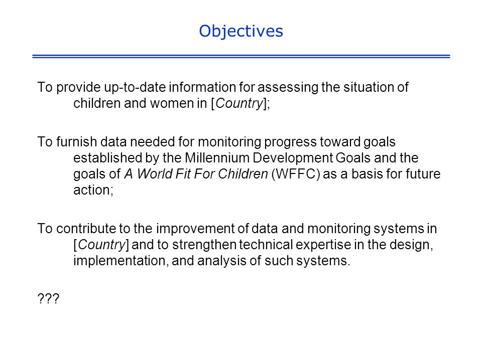 Objectives To provide up-to-date information for assessing the situation of children and women in [Country]; To furnish data needed for monitoring progress toward goals established by the Millennium Development Goals and the goals of A World Fit For Children (WFFC) as a basis for future action; To contribute to the improvement of data and monitoring systems in [Country] and to strengthen technical expertise in the design, implementation, and analysis of such systems.