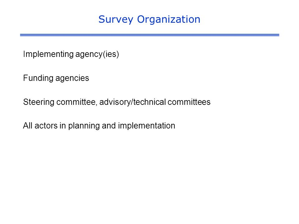 Survey Organization Implementing agency(ies) Funding agencies Steering committee, advisory/technical committees All actors in planning and implementation