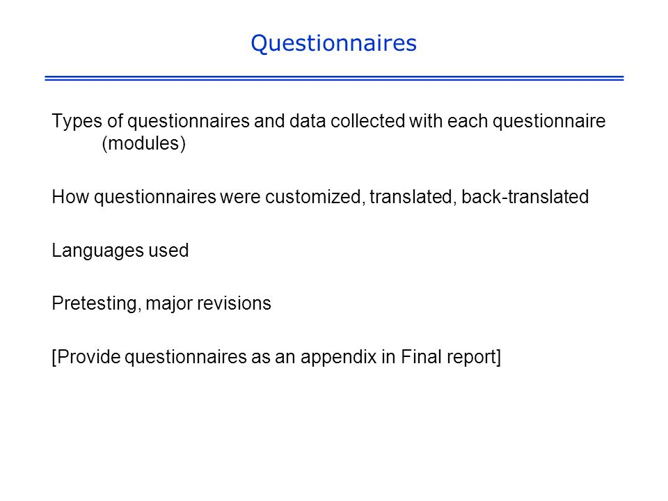 Questionnaires Types of questionnaires and data collected with each questionnaire (modules) How questionnaires were customized, translated, back-translated Languages used Pretesting, major revisions [Provide questionnaires as an appendix in Final report]