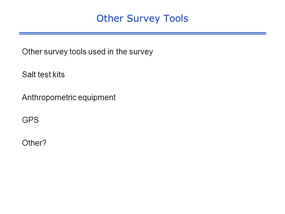 Other Survey Tools Other survey tools used in the survey Salt test kits Anthropometric equipment GPS Other