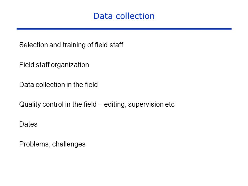 Data collection Selection and training of field staff Field staff organization Data collection in the field Quality control in the field – editing, supervision etc Dates Problems, challenges