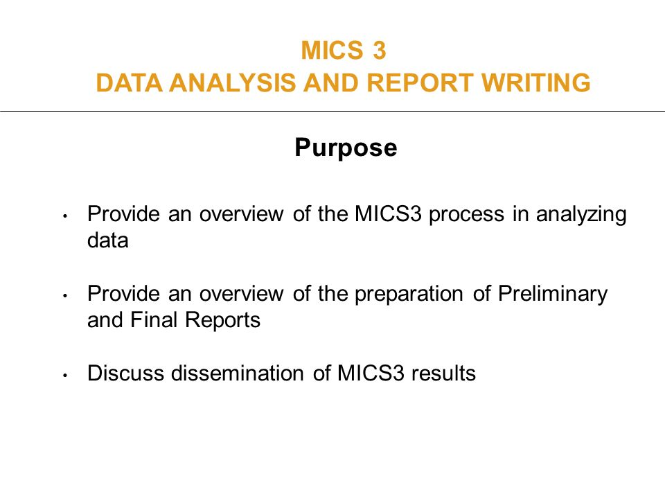 Purpose Provide an overview of the MICS3 process in analyzing data Provide an overview of the preparation of Preliminary and Final Reports Discuss dissemination of MICS3 results MICS 3 DATA ANALYSIS AND REPORT WRITING
