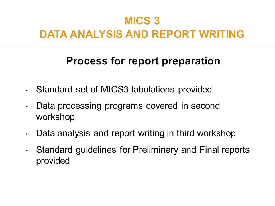 Process for report preparation Standard set of MICS3 tabulations provided Data processing programs covered in second workshop Data analysis and report writing in third workshop Standard guidelines for Preliminary and Final reports provided MICS 3 DATA ANALYSIS AND REPORT WRITING