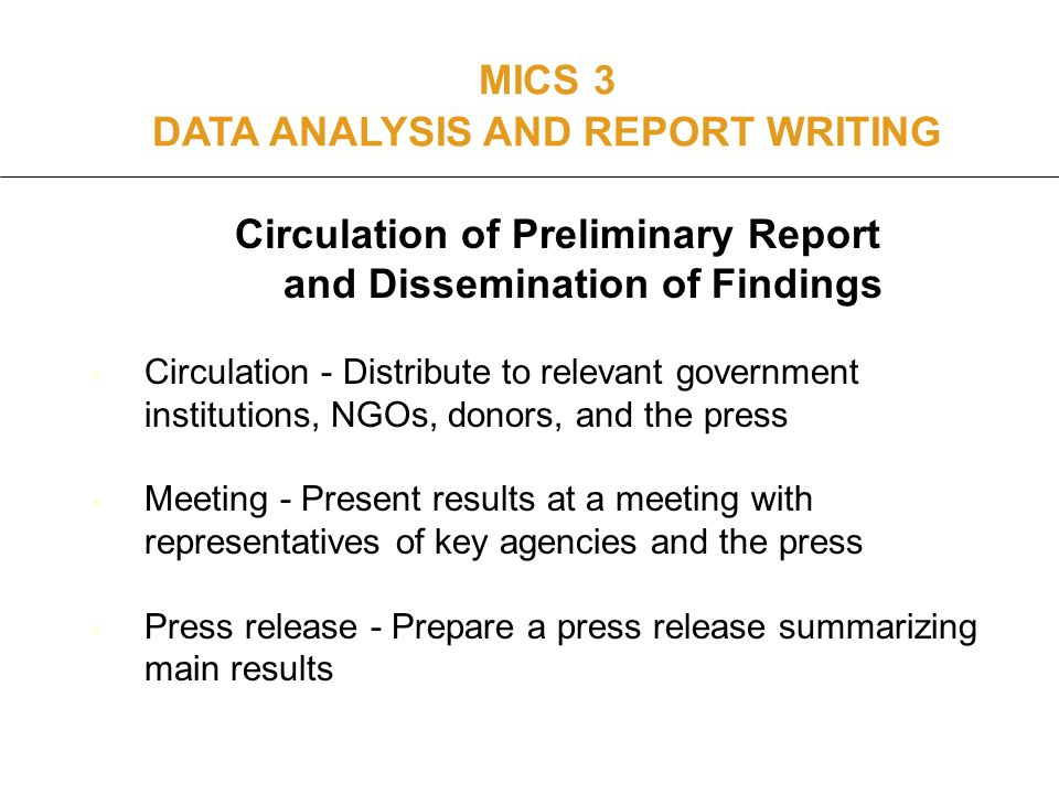 Circulation of Preliminary Report and Dissemination of Findings Circulation - Distribute to relevant government institutions, NGOs, donors, and the press Meeting - Present results at a meeting with representatives of key agencies and the press Press release - Prepare a press release summarizing main results MICS 3 DATA ANALYSIS AND REPORT WRITING