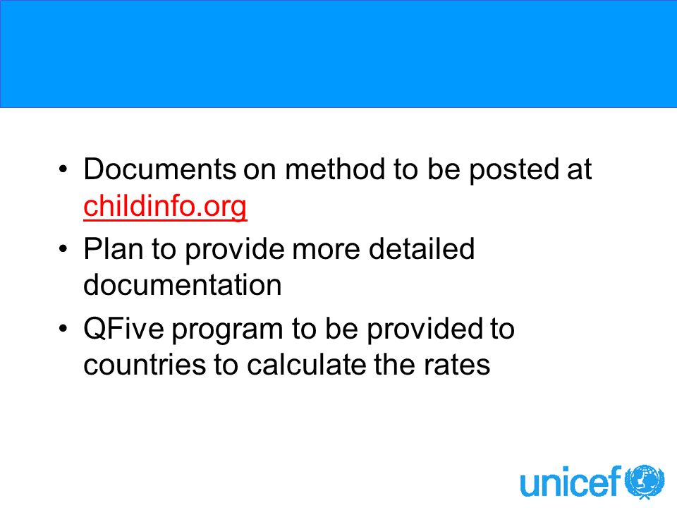 Documents on method to be posted at childinfo.org Plan to provide more detailed documentation QFive program to be provided to countries to calculate the rates