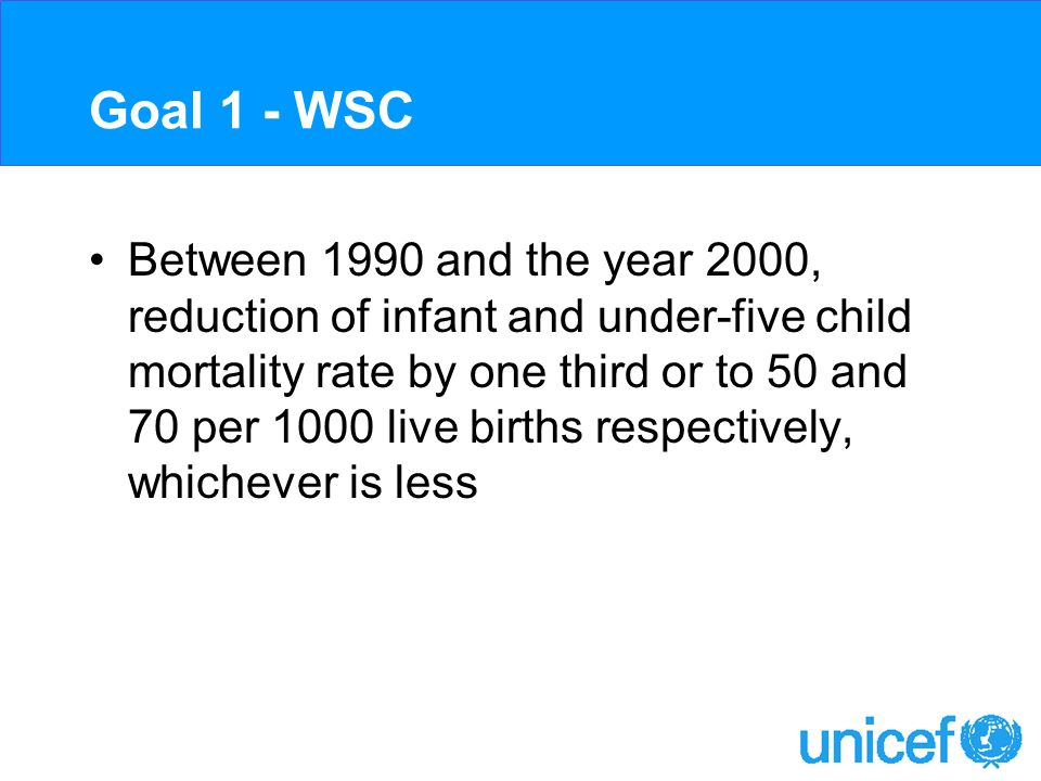 Goal 1 - WSC Between 1990 and the year 2000, reduction of infant and under-five child mortality rate by one third or to 50 and 70 per 1000 live births respectively, whichever is less