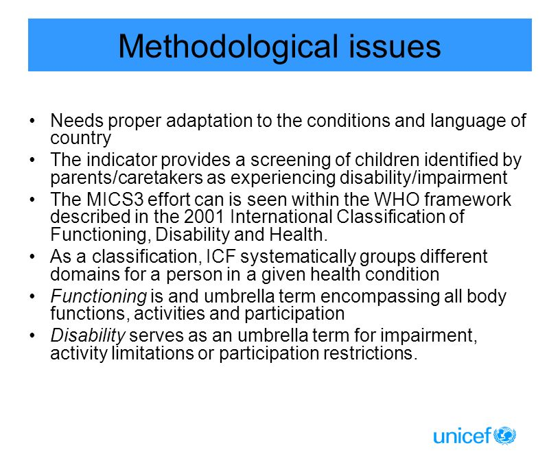 Methodological issues Needs proper adaptation to the conditions and language of country The indicator provides a screening of children identified by parents/caretakers as experiencing disability/impairment The MICS3 effort can is seen within the WHO framework described in the 2001 International Classification of Functioning, Disability and Health.