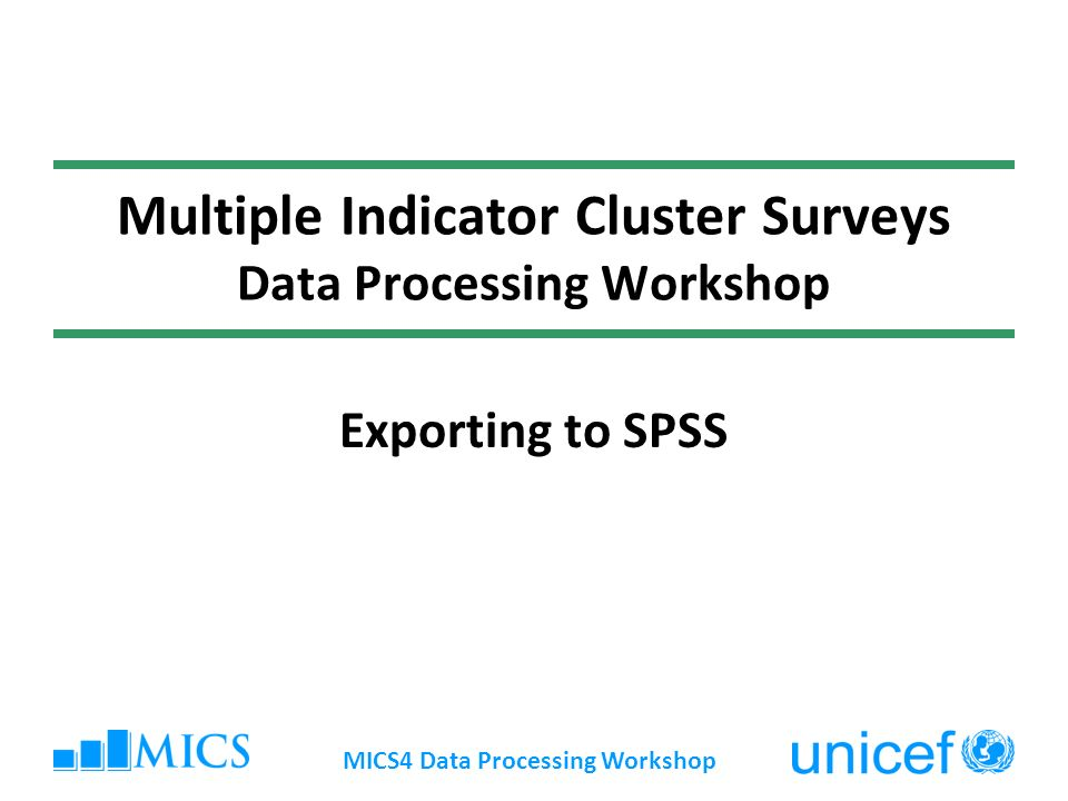 MICS4 Data Processing Workshop Multiple Indicator Cluster Surveys Data Processing Workshop Exporting to SPSS