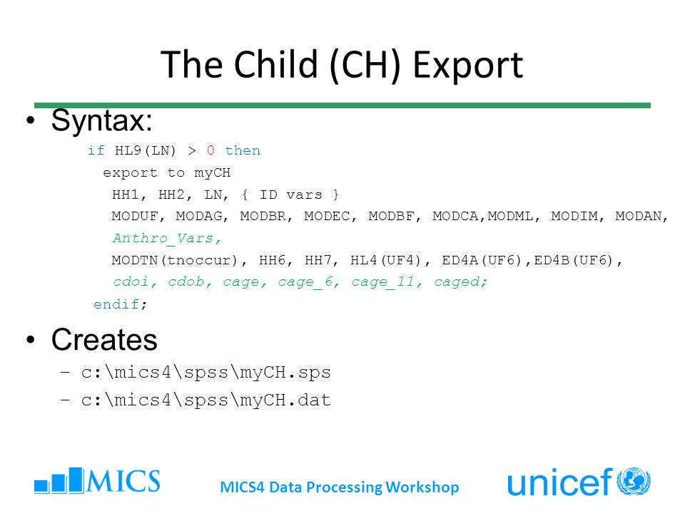 The Child (CH) Export Syntax: if HL9(LN) > 0 then export to myCH HH1, HH2, LN, { ID vars } MODUF, MODAG, MODBR, MODEC, MODBF, MODCA,MODML, MODIM, MODAN, Anthro_Vars, MODTN(tnoccur), HH6, HH7, HL4(UF4), ED4A(UF6),ED4B(UF6), cdoi, cdob, cage, cage_6, cage_11, caged; endif; Creates –c:\mics4\spss\myCH.sps –c:\mics4\spss\myCH.dat MICS4 Data Processing Workshop