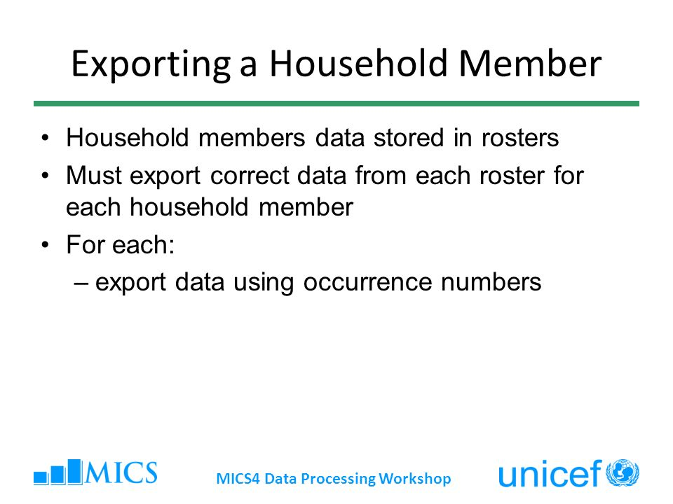 Exporting a Household Member Household members data stored in rosters Must export correct data from each roster for each household member For each: –export data using occurrence numbers MICS4 Data Processing Workshop