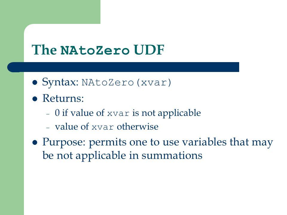 The NAtoZero UDF Syntax: NAtoZero(xvar) Returns: – 0 if value of xvar is not applicable – value of xvar otherwise Purpose: permits one to use variables that may be not applicable in summations