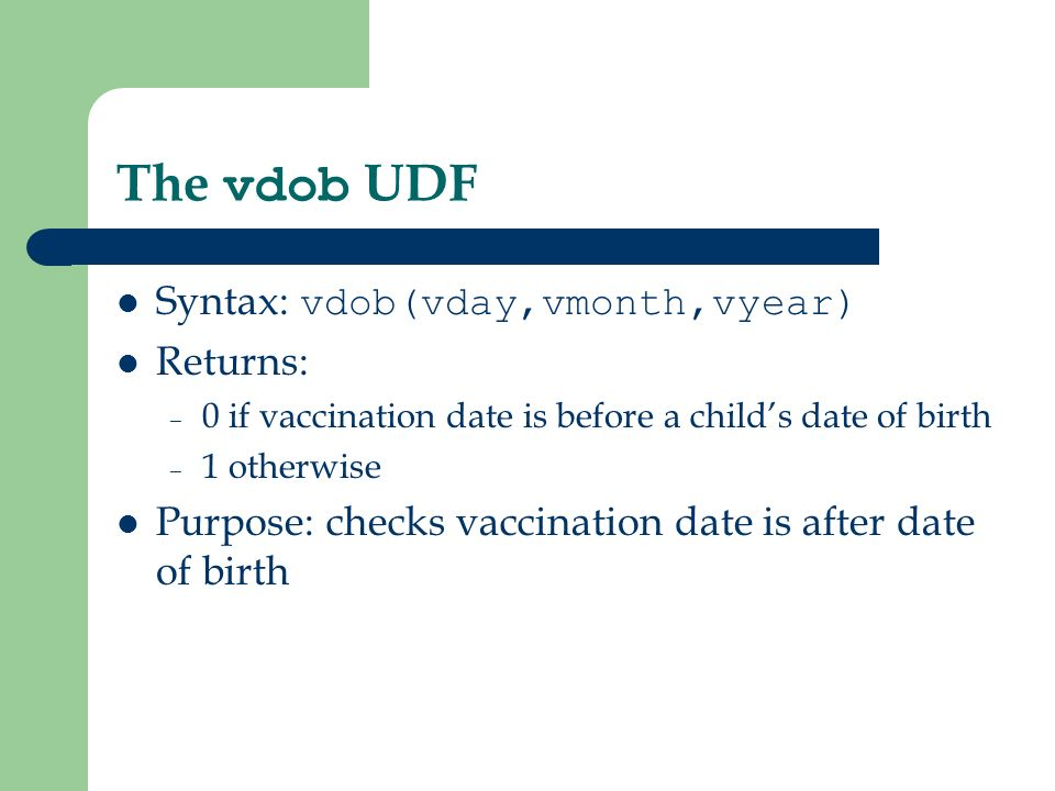 The vdob UDF Syntax: vdob(vday,vmonth,vyear) Returns: – 0 if vaccination date is before a childs date of birth – 1 otherwise Purpose: checks vaccination date is after date of birth