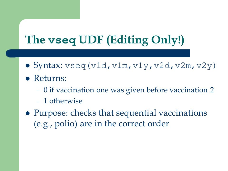 The vseq UDF (Editing Only!) Syntax: vseq(v1d,v1m,v1y,v2d,v2m,v2y) Returns: – 0 if vaccination one was given before vaccination 2 – 1 otherwise Purpose: checks that sequential vaccinations (e.g., polio) are in the correct order
