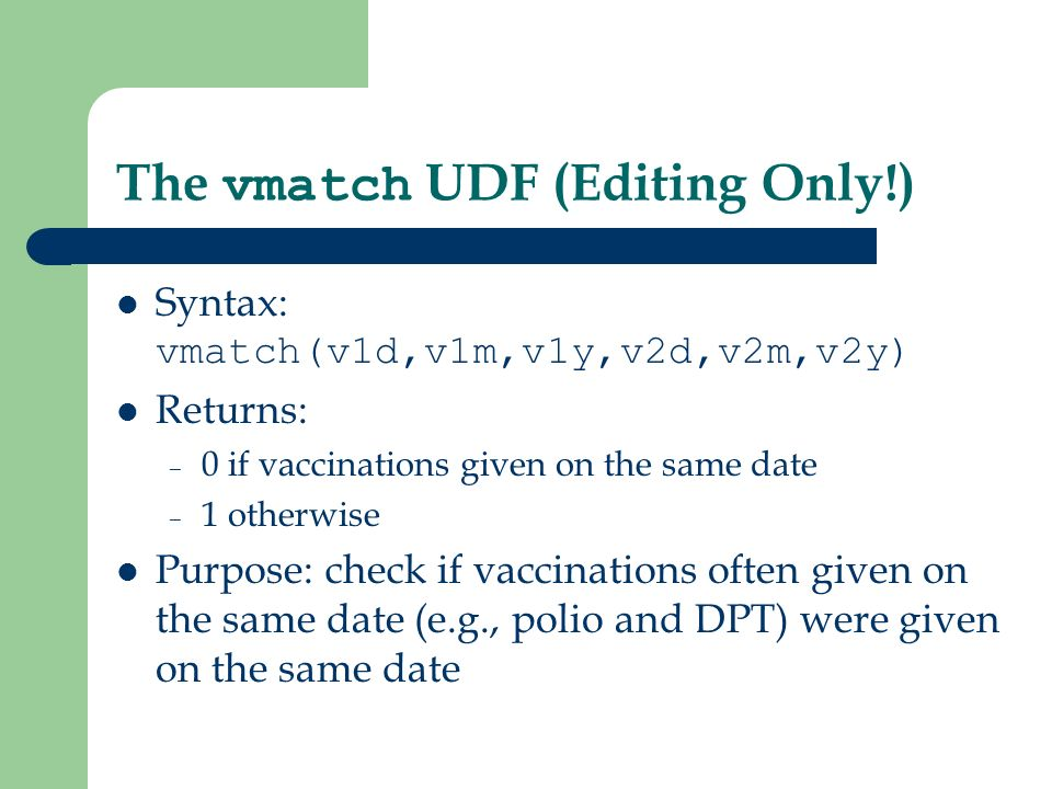 The vmatch UDF (Editing Only!) Syntax: vmatch(v1d,v1m,v1y,v2d,v2m,v2y) Returns: – 0 if vaccinations given on the same date – 1 otherwise Purpose: check if vaccinations often given on the same date (e.g., polio and DPT) were given on the same date